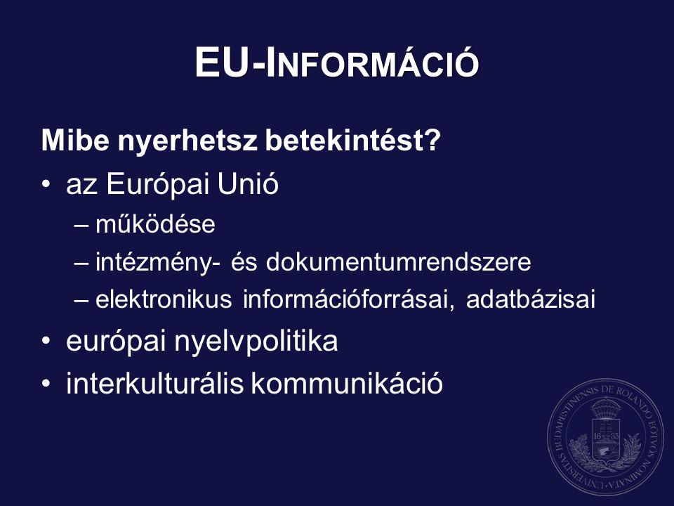 EU-I NFORMÁCIÓ Mibe nyerhetsz betekintést? az Európai Unió –működése –intézmény- és dokumentumrendszere –elektronikus információforrásai, adatbázisai