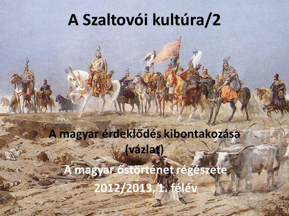 A Szaltovói kultúra/2 A magyar érdeklődés kibontakozása (vázlat) A magyar őstörténet régészete 2012/2013, 1.