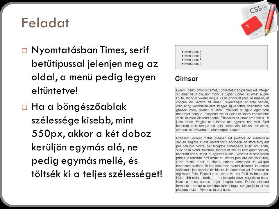 7 Feladat  Nyomtatásban Times, serif betűtípussal jelenjen meg az oldal, a menü pedig legyen eltüntetve!  Ha a böngészőablak szélessége kisebb, mint