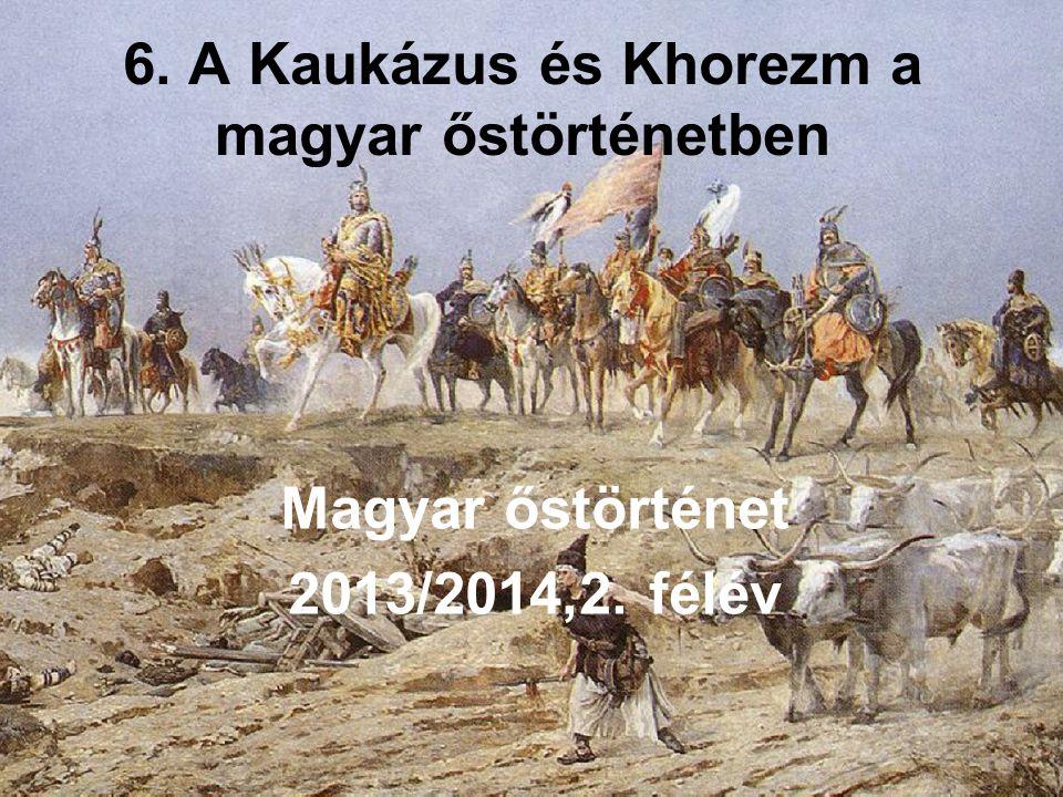 6. A Kaukázus és Khorezm a magyar őstörténetben Magyar őstörténet 2013/2014,2. félév