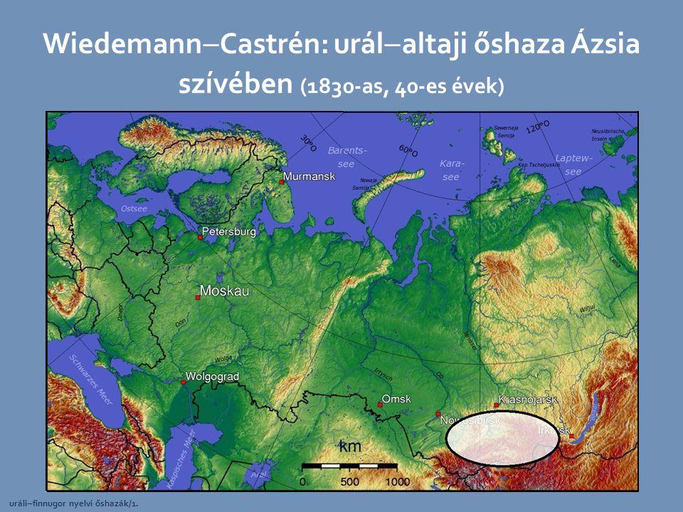 Wiedemann  Castrén: urál  altaji őshaza Ázsia szívében (1830-as, 40-es évek) uráli  finnugor nyelvi őshazák/1.