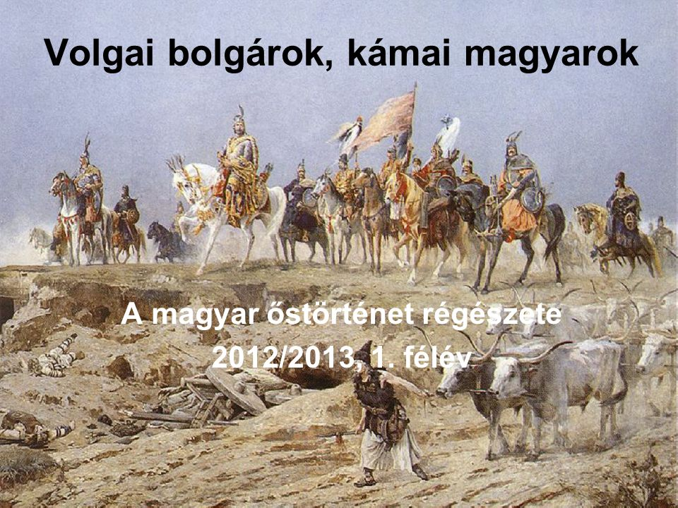 Volgai bolgárok, kámai magyarok A magyar őstörténet régészete 2012/2013, 1. félév