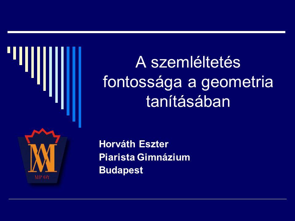 A szemléltetés fontossága a geometria tanításában Horváth Eszter Piarista Gimnázium Budapest