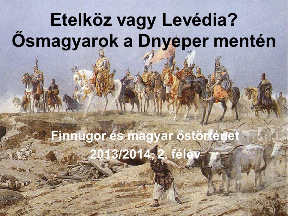 Etelköz vagy Levédia? Ősmagyarok a Dnyeper mentén Finnugor és magyar őstörténet 2013/2014, 2. félév