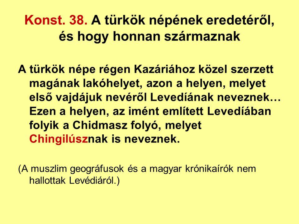 Konst. 38. A türkök népének eredetéről, és hogy honnan származnak A türkök népe régen Kazáriához közel szerzett magának lakóhelyet, azon a helyen, mel