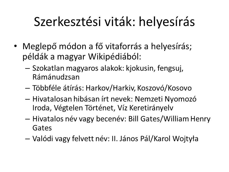 Szerkesztési viták: helyesírás Meglepő módon a fő vitaforrás a helyesírás; példák a magyar Wikipédiából: – Szokatlan magyaros alakok: kjokusin, fengsuj, Rámánudzsan – Többféle átírás: Harkov/Harkiv, Koszovó/Kosovo – Hivatalosan hibásan írt nevek: Nemzeti Nyomozó Iroda, Végtelen Történet, Víz Keretirányelv – Hivatalos név vagy becenév: Bill Gates/William Henry Gates – Valódi vagy felvett név: II.
