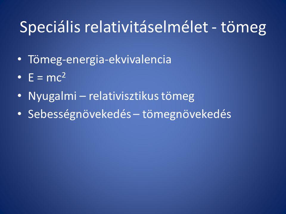 Speciális relativitáselmélet - tömeg Tömeg-energia-ekvivalencia E = mc 2 Nyugalmi – relativisztikus tömeg Sebességnövekedés – tömegnövekedés