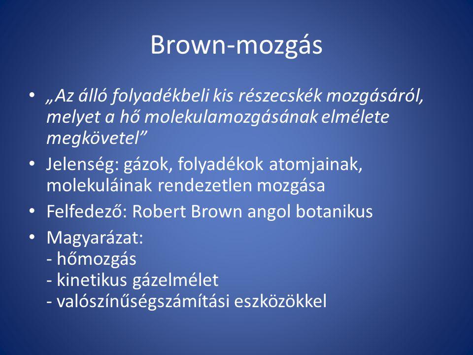 """Brown-mozgás """"Az álló folyadékbeli kis részecskék mozgásáról, melyet a hő molekulamozgásának elmélete megkövetel Jelenség: gázok, folyadékok atomjainak, molekuláinak rendezetlen mozgása Felfedező: Robert Brown angol botanikus Magyarázat: - hőmozgás - kinetikus gázelmélet - valószínűségszámítási eszközökkel"""