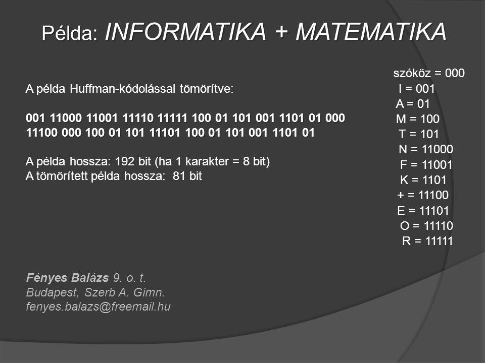 Példa: INFORMATIKA + MATEMATIKA I = 001 N = 11000 F = 11001 O = 11110 R = 11111 A = 01 T = 101 K = 1101 szóköz = 000 M = 100 + = 11100 E = 11101 A példa Huffman-kódolással tömörítve: 001 11000 11001 11110 11111 100 01 101 001 1101 01 000 11100 000 100 01 101 11101 100 01 101 001 1101 01 A példa hossza: 192 bit (ha 1 karakter = 8 bit) A tömörített példa hossza: 81 bit Fényes Balázs 9.