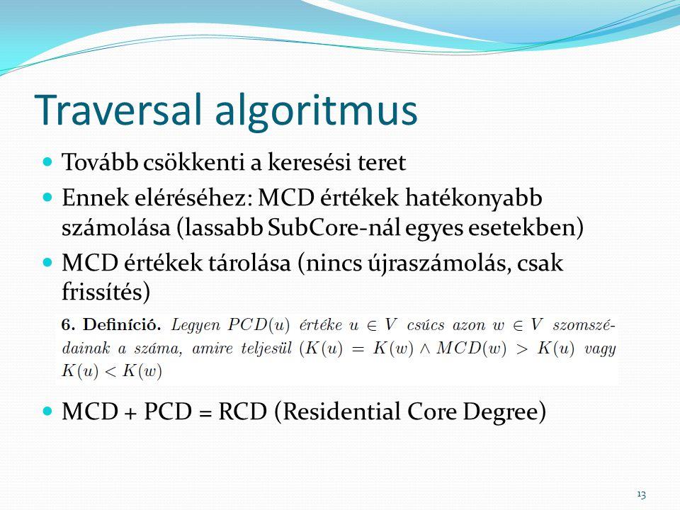 Traversal algoritmus Tovább csökkenti a keresési teret Ennek eléréséhez: MCD értékek hatékonyabb számolása (lassabb SubCore-nál egyes esetekben) MCD értékek tárolása (nincs újraszámolás, csak frissítés) MCD + PCD = RCD (Residential Core Degree) 13