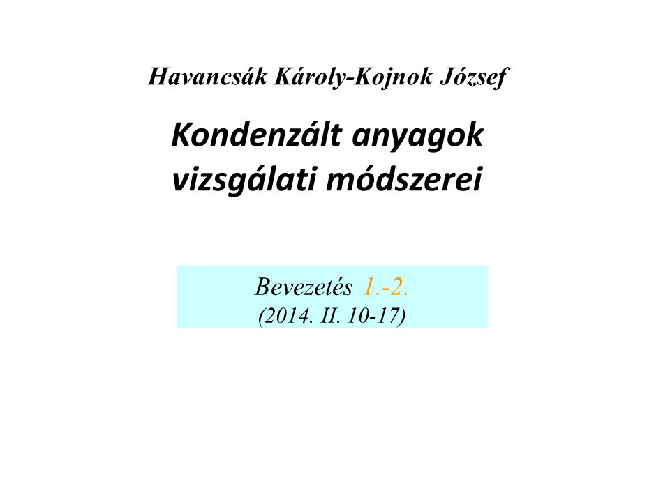 Havancsák Károly-Kojnok József Kondenzált anyagok vizsgálati módszerei Bevezetés 1.-2. (2014. II. 10-17)