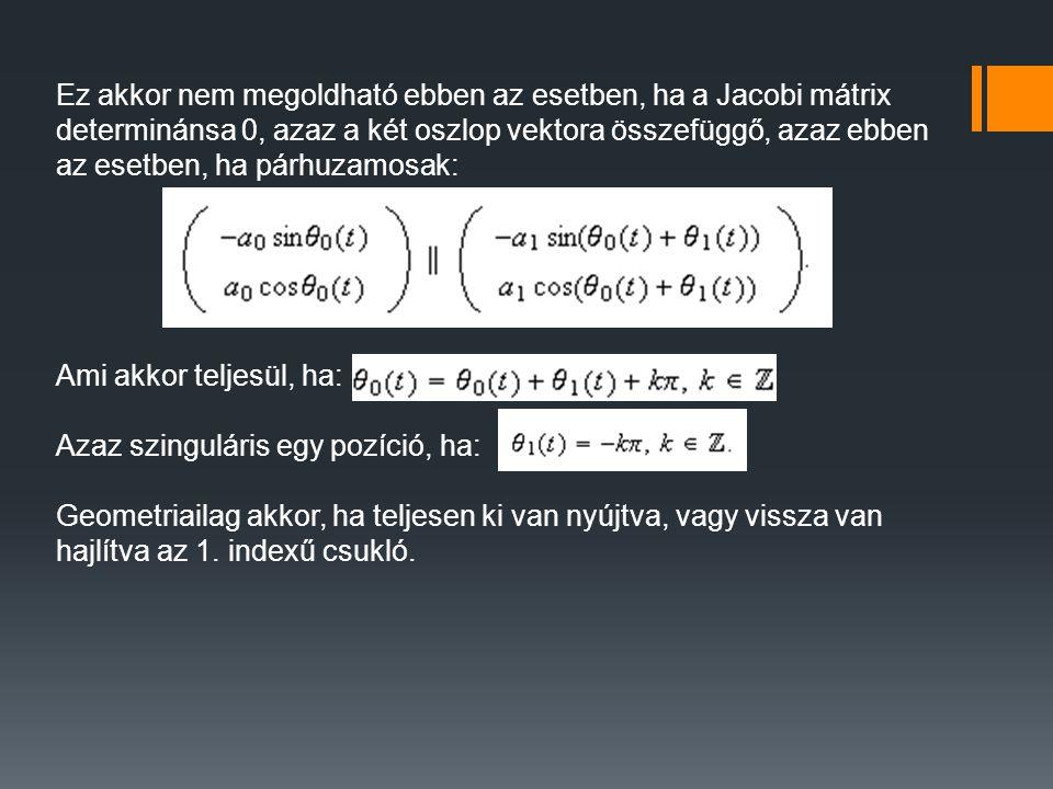 Ez akkor nem megoldható ebben az esetben, ha a Jacobi mátrix determinánsa 0, azaz a két oszlop vektora összefüggő, azaz ebben az esetben, ha párhuzamosak: Ami akkor teljesül, ha: Azaz szinguláris egy pozíció, ha: Geometriailag akkor, ha teljesen ki van nyújtva, vagy vissza van hajlítva az 1.