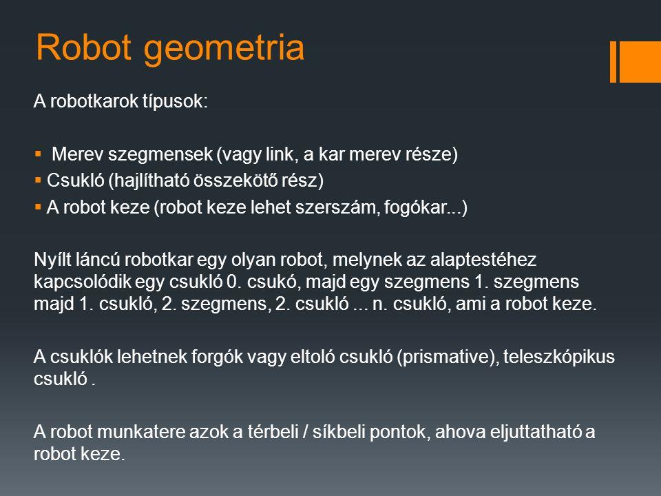 Robot geometria A robotkarok típusok:  Merev szegmensek (vagy link, a kar merev része)  Csukló (hajlítható összekötő rész)  A robot keze (robot keze lehet szerszám, fogókar...) Nyílt láncú robotkar egy olyan robot, melynek az alaptestéhez kapcsolódik egy csukló 0.