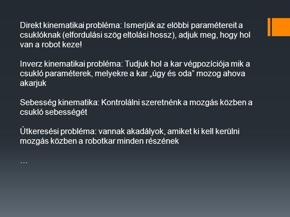 Direkt kinematikai probléma: Ismerjük az elöbbi paramétereit a csuklóknak (elfordulási szög eltolási hossz), adjuk meg, hogy hol van a robot keze.