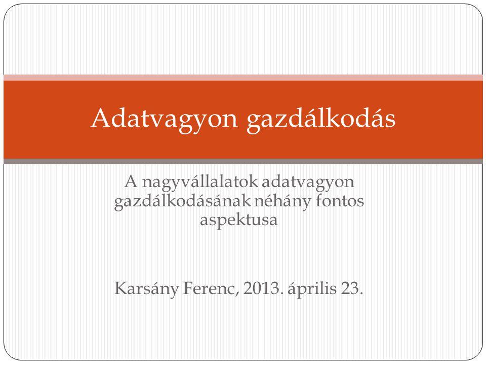 A nagyvállalatok adatvagyon gazdálkodásának néhány fontos aspektusa Karsány Ferenc, 2013. április 23. Adatvagyon gazdálkodás