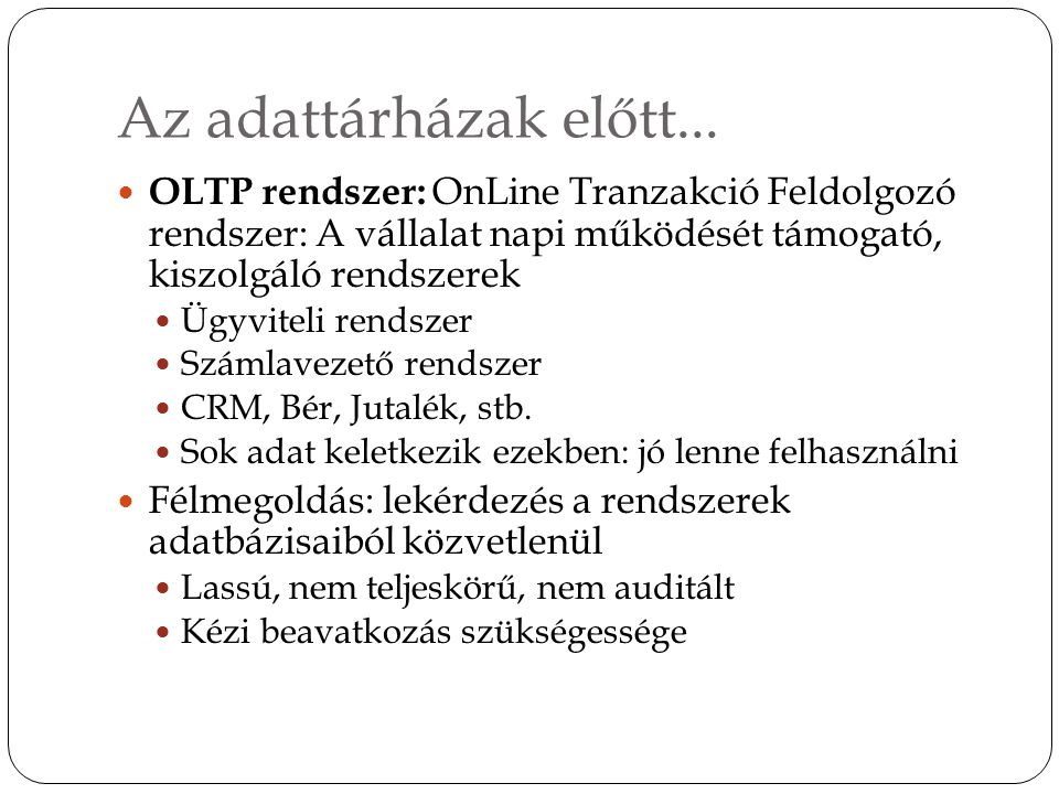 Az adattárházak előtt... OLTP rendszer: OnLine Tranzakció Feldolgozó rendszer: A vállalat napi működését támogató, kiszolgáló rendszerek Ügyviteli ren