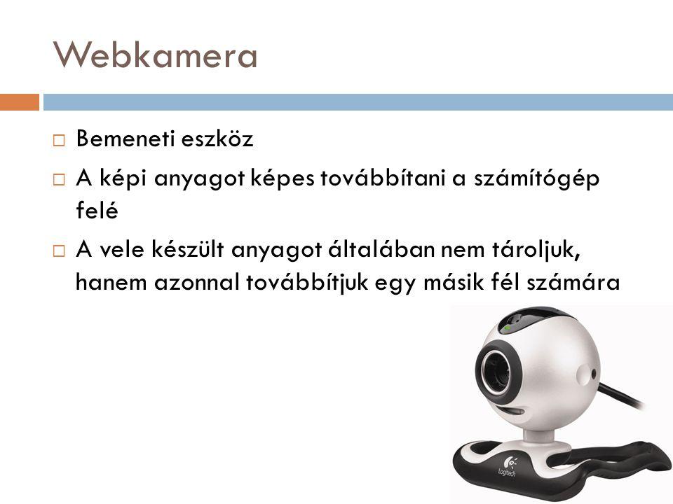 Webkamera  Bemeneti eszköz  A képi anyagot képes továbbítani a számítógép felé  A vele készült anyagot általában nem tároljuk, hanem azonnal tovább