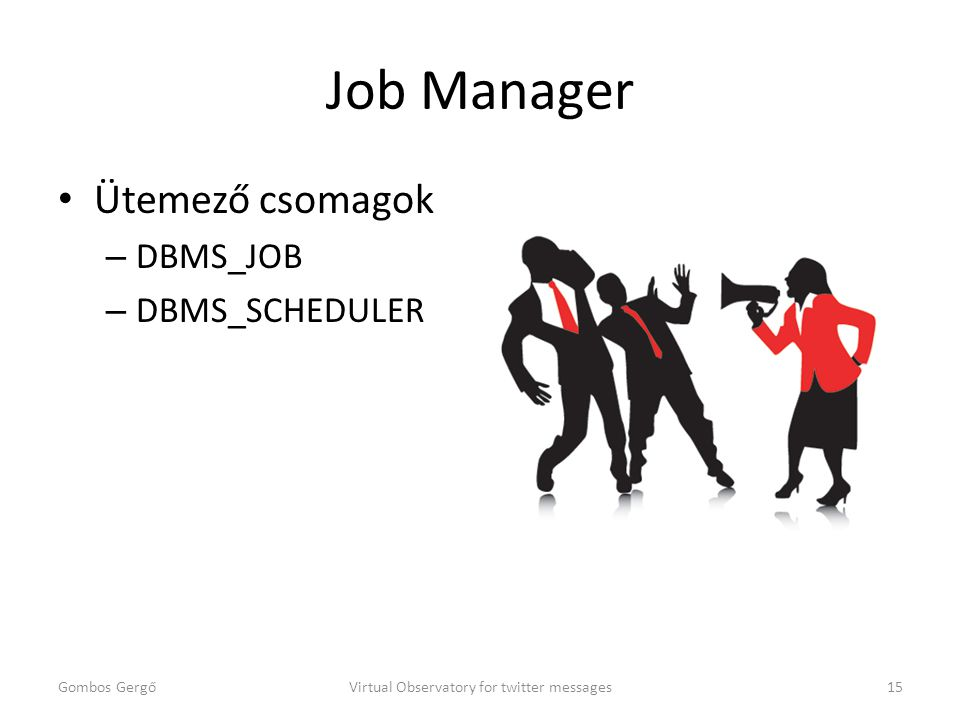 Job Manager Ütemező csomagok – DBMS_JOB – DBMS_SCHEDULER Gombos GergőVirtual Observatory for twitter messages15