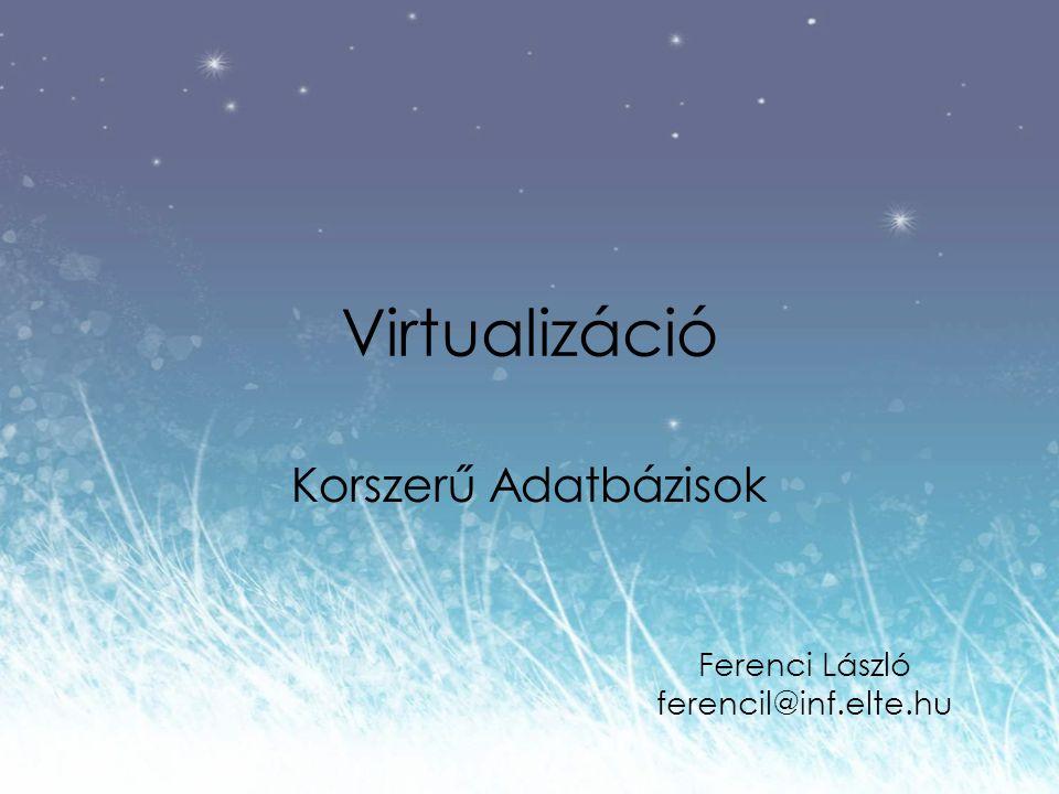Virtualizáció Korszerű Adatbázisok Ferenci László ferencil@inf.elte.hu