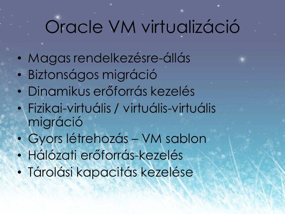 Oracle VM virtualizáció Magas rendelkezésre-állás Biztonságos migráció Dinamikus erőforrás kezelés Fizikai-virtuális / virtuális-virtuális migráció Gyors létrehozás – VM sablon Hálózati erőforrás-kezelés Tárolási kapacitás kezelése