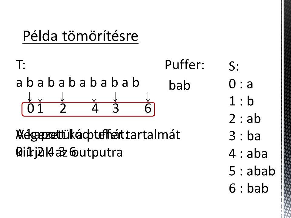 Példa tömörítésre T: a b a b a b S: 0 : a 1 : b 2 : ab 3 : ba 4 : aba 5 : abab 6 : bab Puffer: bab 01243 Végezetül a puffer tartalmát kiírjuk az outputra 6 A kapott kód tehát: 0 1 2 4 3 6