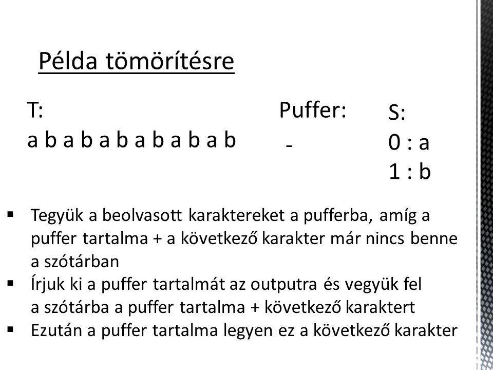 Példa tömörítésre T: a b a b a b S: 0 : a 1 : b Puffer: -  Tegyük a beolvasott karaktereket a pufferba, amíg a puffer tartalma + a következő karakter már nincs benne a szótárban  Írjuk ki a puffer tartalmát az outputra és vegyük fel a szótárba a puffer tartalma + következő karaktert  Ezután a puffer tartalma legyen ez a következő karakter