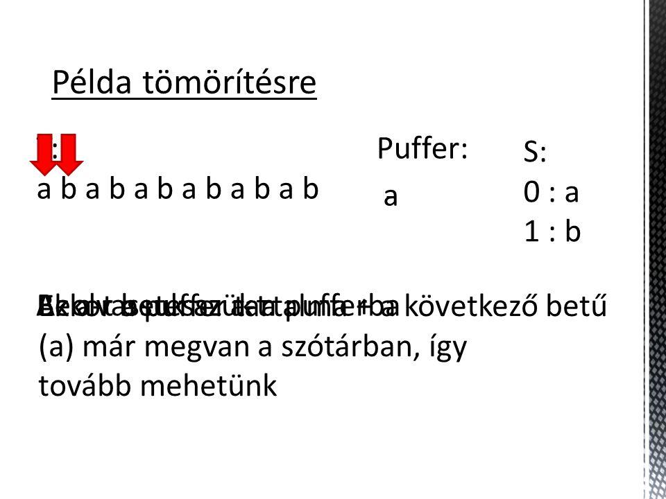 Példa tömörítésre T: a b a b a b S: 0 : a 1 : b Puffer: - Beolvassuk az a-t.