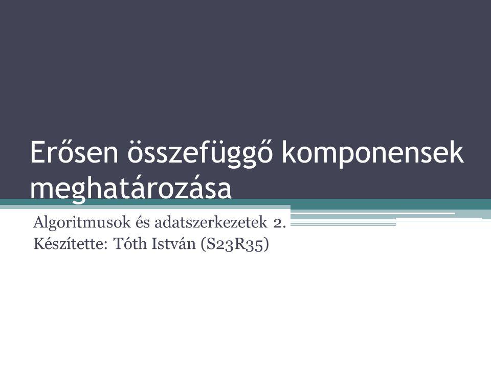 Erősen összefüggő komponensek meghatározása Algoritmusok és adatszerkezetek 2. Készítette: Tóth István (S23R35)