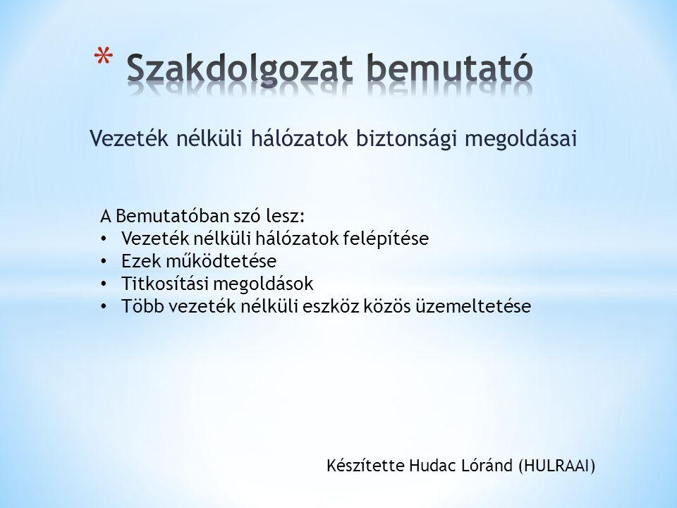 Vezeték nélküli hálózatok biztonsági megoldásai Készítette Hudac Lóránd (HULRAAI) A Bemutatóban szó lesz: Vezeték nélküli hálózatok felépítése Ezek működtetése Titkosítási megoldások Több vezeték nélküli eszköz közös üzemeltetése