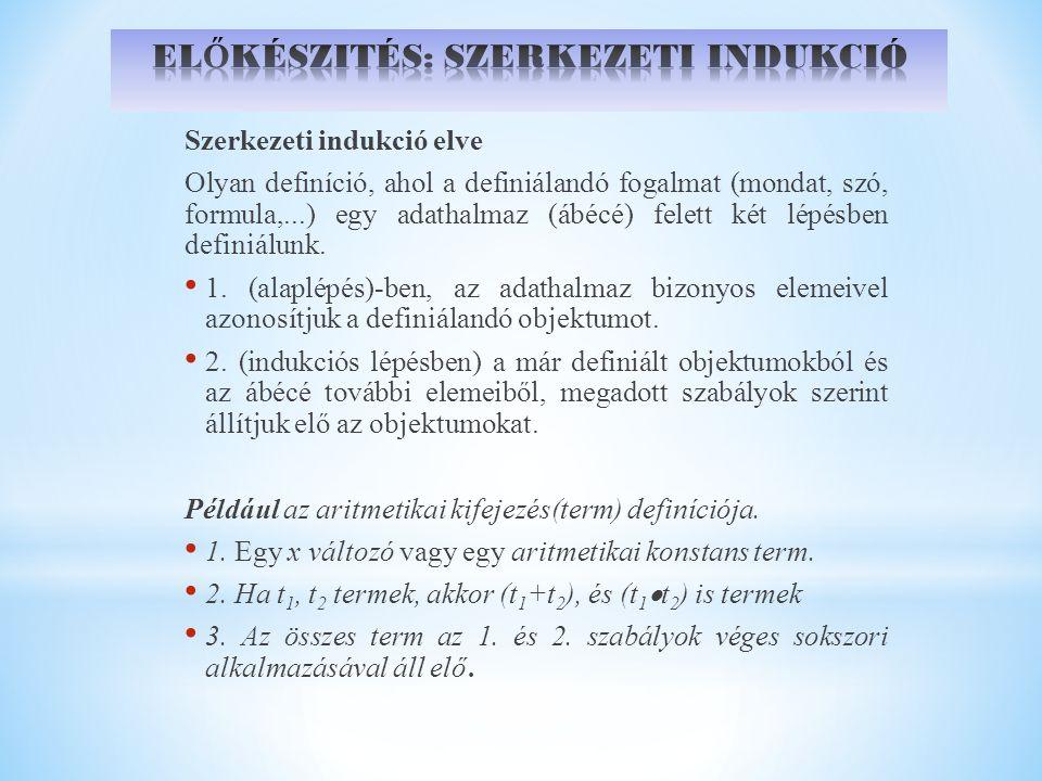 Szerkezeti indukció elve Olyan definíció, ahol a definiálandó fogalmat (mondat, szó, formula,...) egy adathalmaz (ábécé) felett két lépésben definiálu