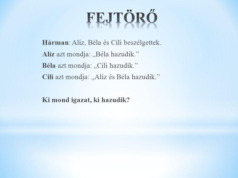 """Hárman: Alíz, Béla és Cili beszélgettek. Alíz azt mondja: """"Béla hazudik."""" Béla azt mondja: """"Cili hazudik."""" Cili azt mondja: """"Alíz és Béla hazudik."""" Ki"""
