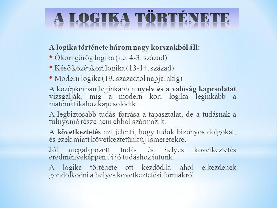 A logika története három nagy korszakból áll: Ókori görög logika (i.e. 4-3. század) Késő középkori logika (13-14. század) Modern logika (19. századtól