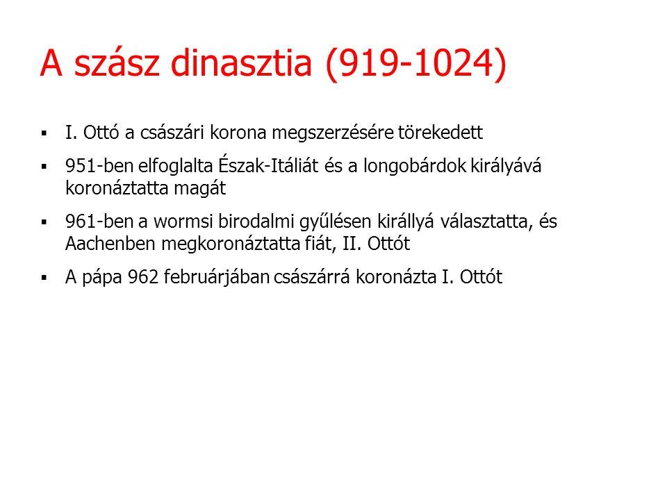 """A szász dinasztia (919-1024) Privilegium Ottonianum  A császárság és a pápaság viszonyának szabályozása Bizánc és a Német-római Császárság  Ki a valódi """"római császár: a bizánci baszileiosz vagy a latin imperator  972."""