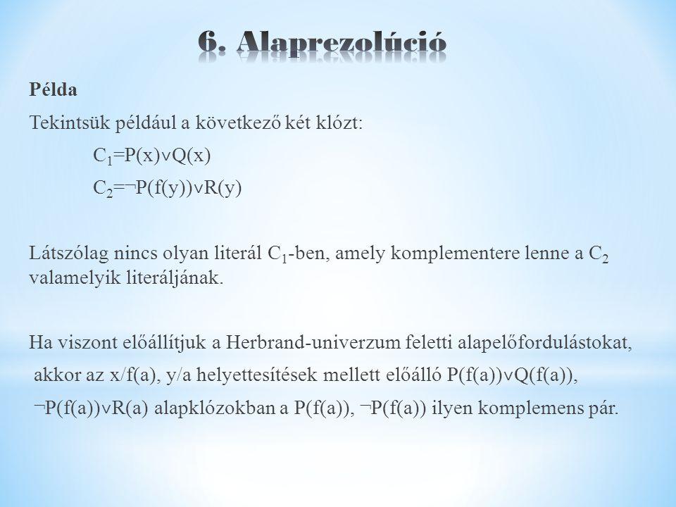 Példa Tekintsük például a következő két klózt: C 1 =P(x) ˅ Q(x) C 2 =¬P(f(y)) ˅ R(y) Látszólag nincs olyan literál C 1 -ben, amely komplementere lenne a C 2 valamelyik literáljának.