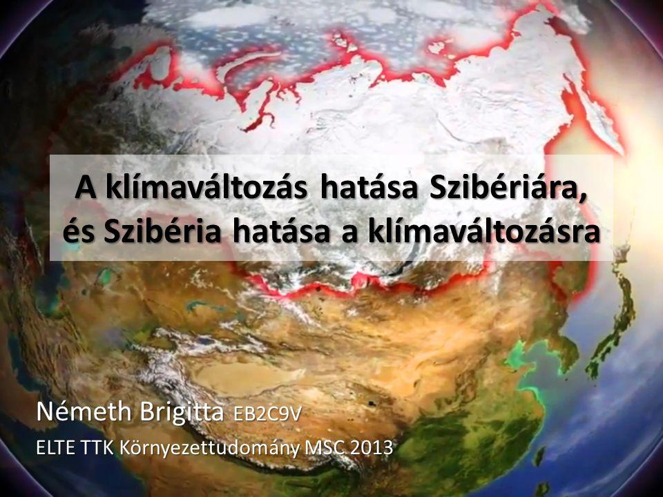 A klímaváltozás hatása Szibériára, és Szibéria hatása a klímaváltozásra Németh Brigitta EB2C9V ELTE TTK Környezettudomány MSC 2013