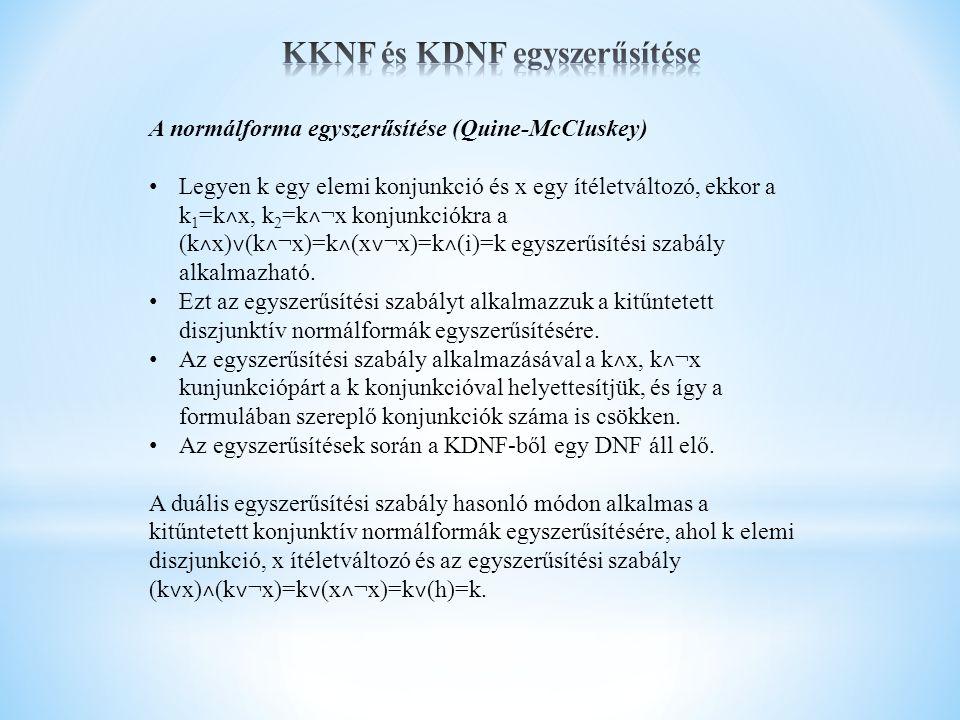 A normálforma egyszerűsítése (Quine-McCluskey) Legyen k egy elemi konjunkció és x egy ítéletváltozó, ekkor a k 1 =k ˄ x, k 2 =k ˄ ¬x konjunkciókra a (k ˄ x) ˅ (k ˄ ¬x)=k ˄ (x ˅ ¬x)=k ˄ (i)=k egyszerűsítési szabály alkalmazható.