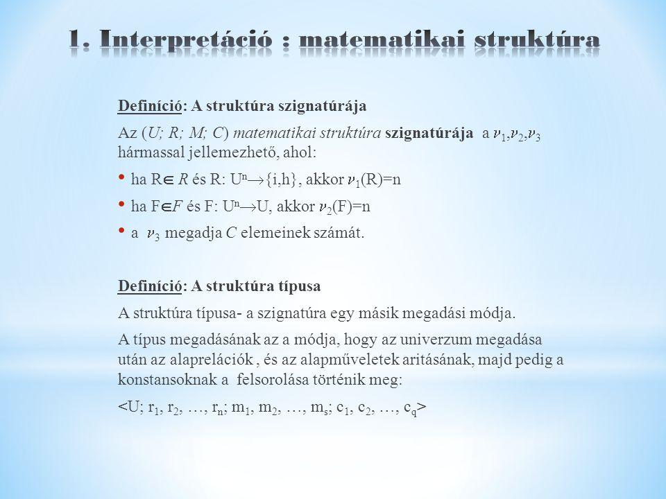 Definíció: A struktúra szignatúrája Az (U; R; M; C) matematikai struktúra szignatúrája a 1, 2, 3 hármassal jellemezhető, ahol: ha R  R és R: U n  {i,h}, akkor 1 (R)=n ha F  F és F: U n  U, akkor 2 (F)=n a 3 megadja C elemeinek számát.