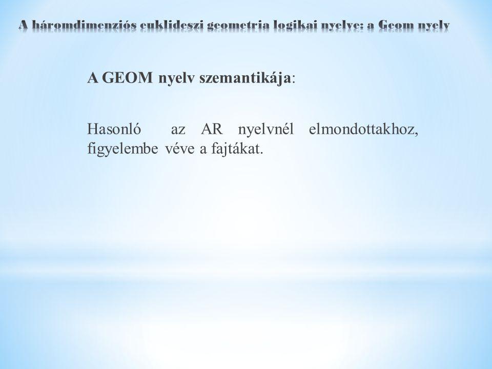 A GEOM nyelv szemantikája: Hasonló az AR nyelvnél elmondottakhoz, figyelembe véve a fajtákat.