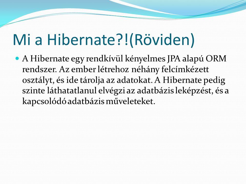 Mi a Hibernate?!(Röviden) A Hibernate egy rendkívül kényelmes JPA alapú ORM rendszer. Az ember létrehoz néhány felcímkézett osztályt, és ide tárolja a