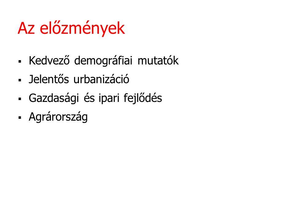 Az előzmények  Kedvező demográfiai mutatók  Jelentős urbanizáció  Gazdasági és ipari fejlődés  Agrárország