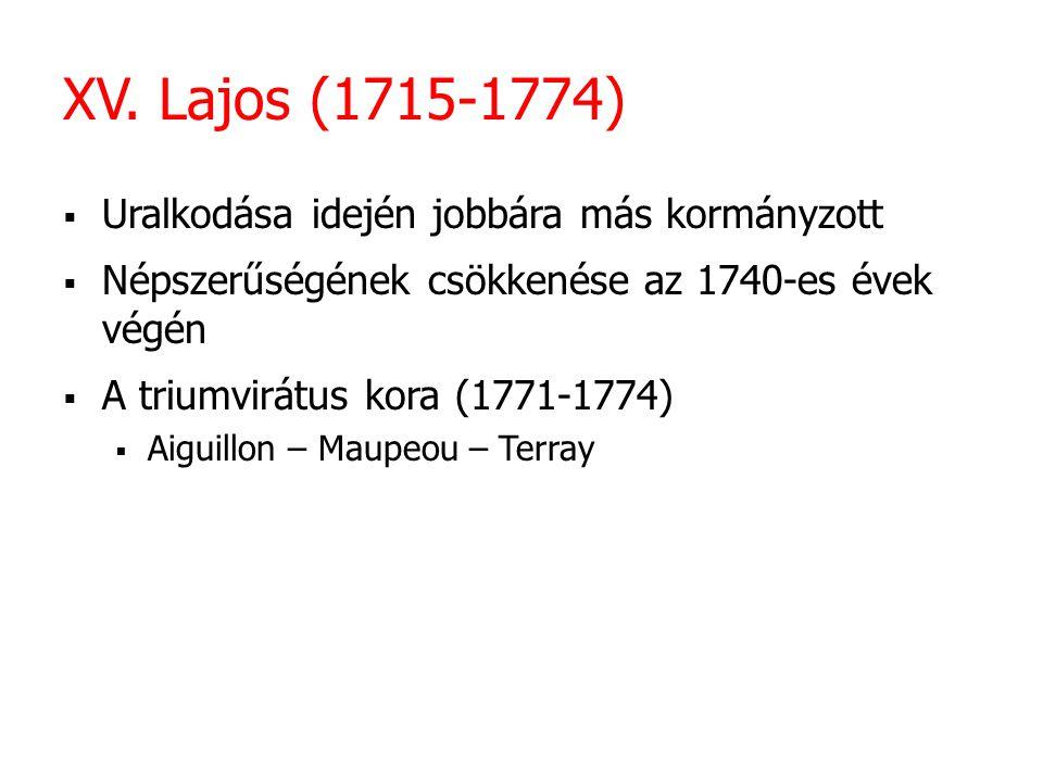 XV. Lajos (1715-1774)  Uralkodása idején jobbára más kormányzott  Népszerűségének csökkenése az 1740-es évek végén  A triumvirátus kora (1771-1774)