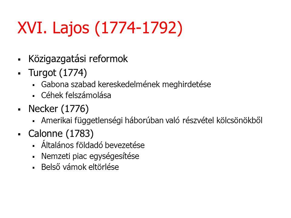 XVI. Lajos (1774-1792)  Közigazgatási reformok  Turgot (1774)  Gabona szabad kereskedelmének meghirdetése  Céhek felszámolása  Necker (1776)  Am