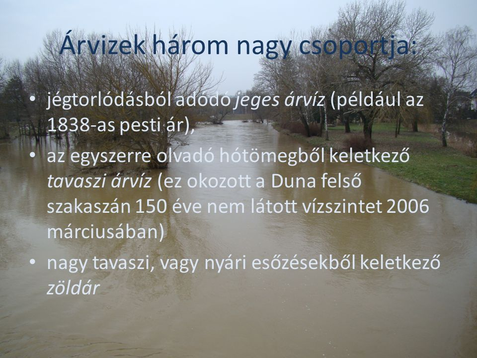 Árvizek három nagy csoportja: jégtorlódásból adódó jeges árvíz (például az 1838-as pesti ár), az egyszerre olvadó hótömegből keletkező tavaszi árvíz (