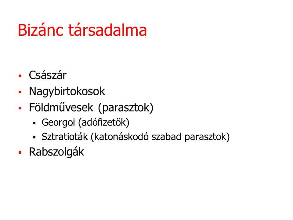 Bizánc társadalma  Császár  Nagybirtokosok  Földművesek (parasztok)  Georgoi (adófizetők)  Sztratioták (katonáskodó szabad parasztok)  Rabszolgák