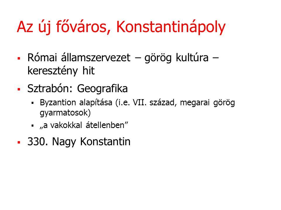 Az új főváros, Konstantinápoly  Római államszervezet – görög kultúra – keresztény hit  Sztrabón: Geografika  Byzantion alapítása (i.e.