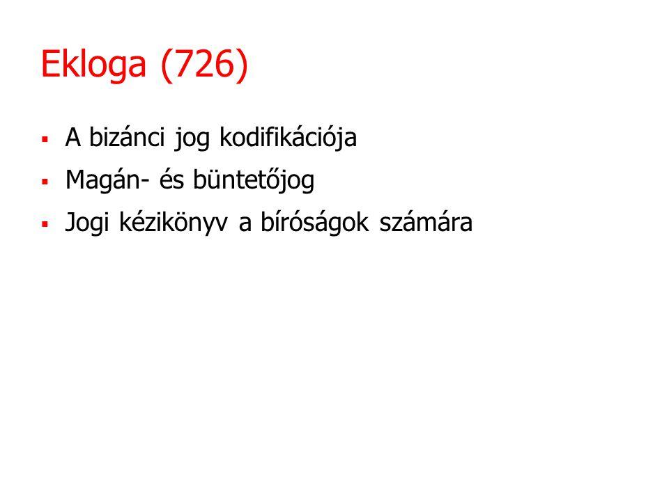 Ekloga (726)  A bizánci jog kodifikációja  Magán- és büntetőjog  Jogi kézikönyv a bíróságok számára