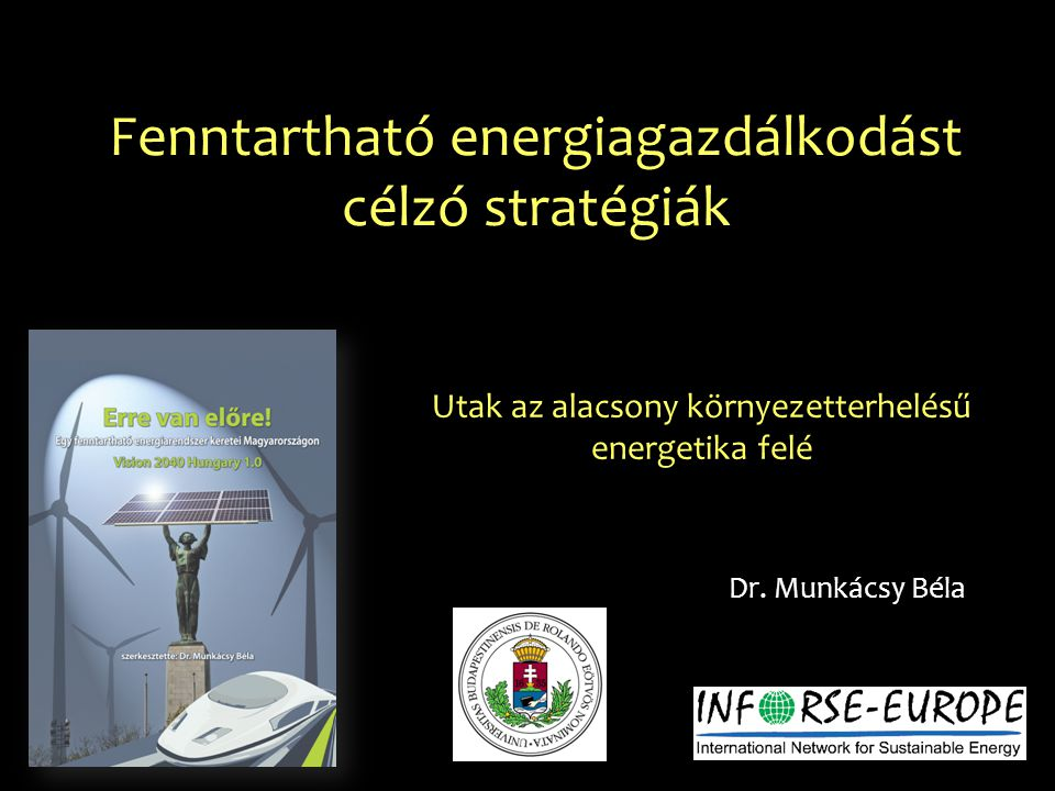 Fenntartható energiagazdálkodást célzó stratégiák Dr. Munkácsy Béla Utak az alacsony környezetterhelésű energetika felé
