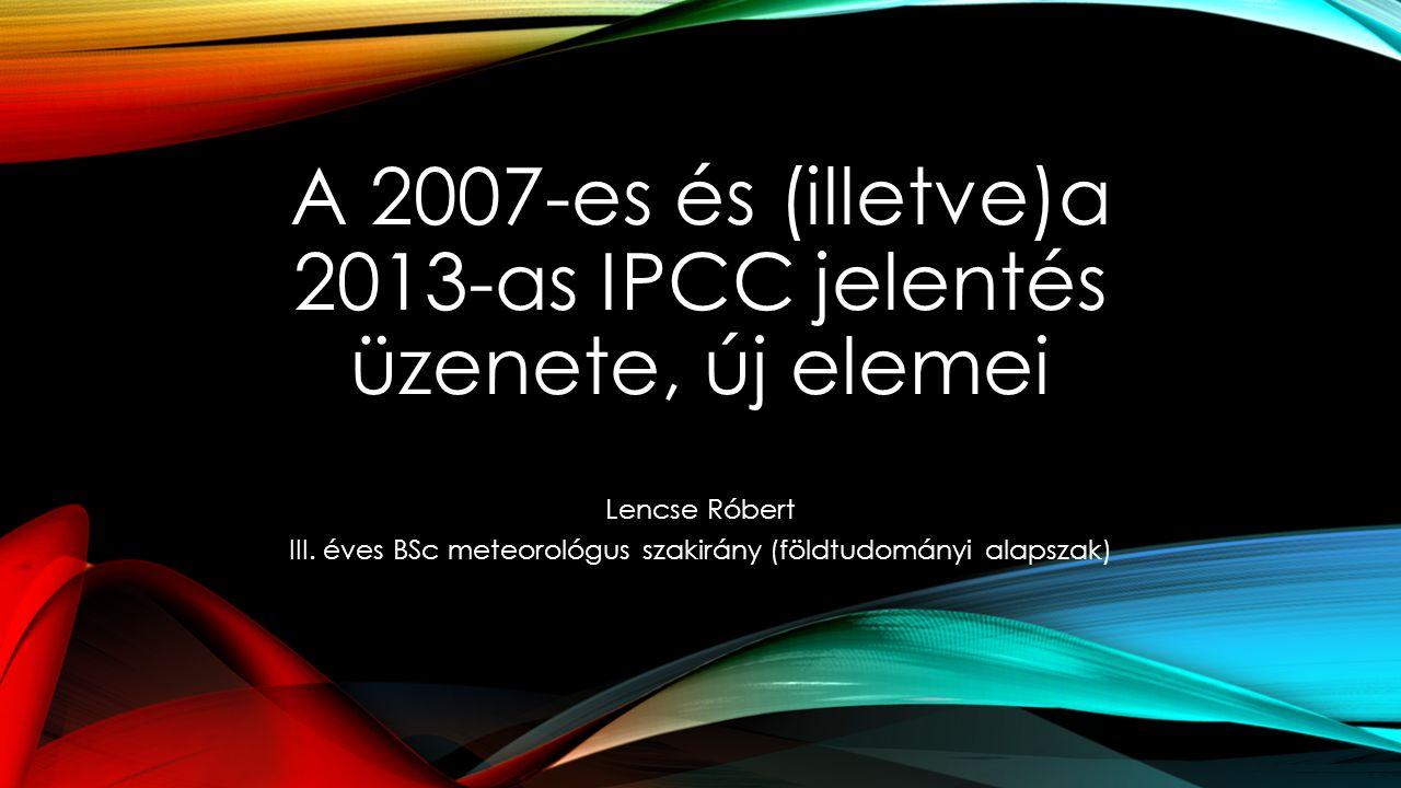 A 2007-es és (illetve)a 2013-as IPCC jelentés üzenete, új elemei Lencse Róbert III. éves BSc meteorológus szakirány (földtudományi alapszak)