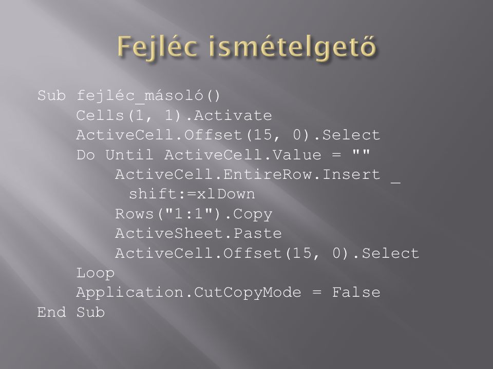 Sub fejléc_másoló() Cells(1, 1).Activate ActiveCell.Offset(15, 0).Select Do Until ActiveCell.Value =