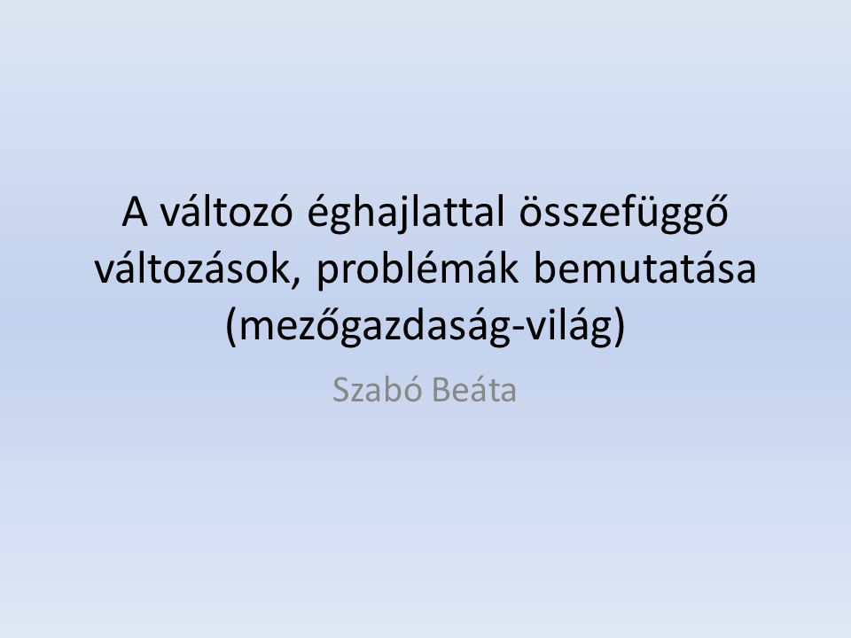 A változó éghajlattal összefüggő változások, problémák bemutatása (mezőgazdaság-világ) Szabó Beáta